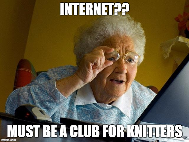 Grandma Finds The Internet Meme | INTERNET?? MUST BE A CLUB FOR KNITTERS | image tagged in memes,grandma finds the internet | made w/ Imgflip meme maker