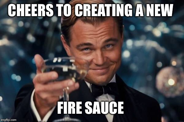 Leonardo Dicaprio Cheers Meme | CHEERS TO CREATING A NEW FIRE SAUCE | image tagged in memes,leonardo dicaprio cheers | made w/ Imgflip meme maker