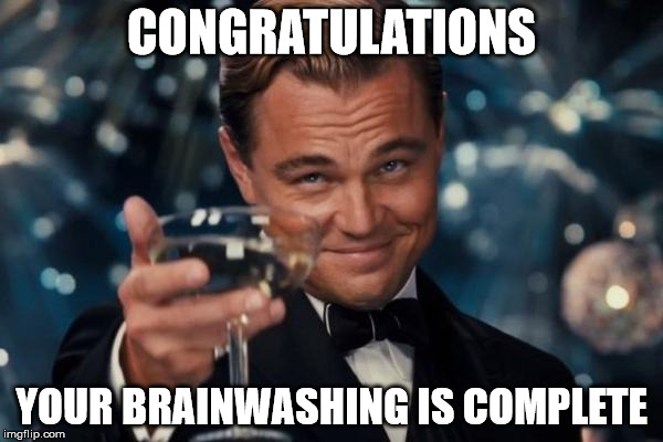 Leonardo Dicaprio Cheers Meme | CONGRATULATIONS YOUR BRAINWASHING IS COMPLETE | image tagged in memes,leonardo dicaprio cheers | made w/ Imgflip meme maker