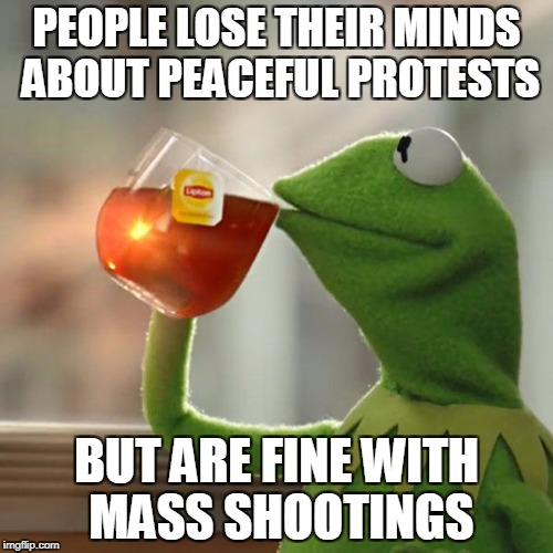 But Thats None Of My Business Meme | PEOPLE LOSE THEIR MINDS ABOUT PEACEFUL PROTESTS BUT ARE FINE WITH MASS SHOOTINGS | image tagged in memes,but thats none of my business,kermit the frog | made w/ Imgflip meme maker
