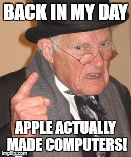 they seriously only make phones now | BACK IN MY DAY APPLE ACTUALLY MADE COMPUTERS! | image tagged in memes,back in my day,apple,computer,iphone | made w/ Imgflip meme maker