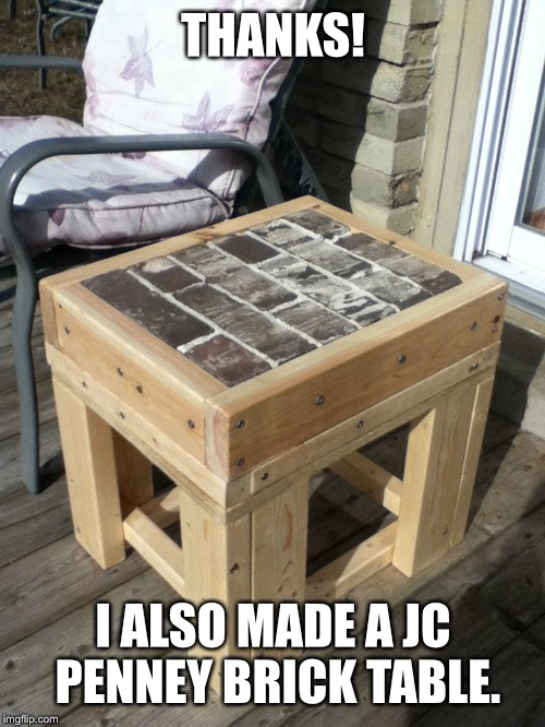 THANKS! I ALSO MADE A JC PENNEY BRICK TABLE. | made w/ Imgflip meme maker