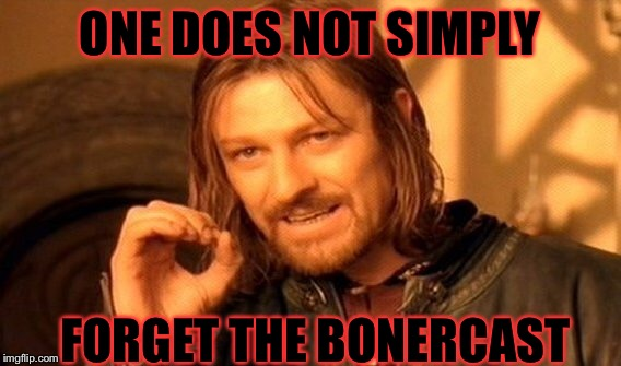 One Does Not Simply Meme | ONE DOES NOT SIMPLY FORGET THE BONERCAST | image tagged in memes,one does not simply | made w/ Imgflip meme maker