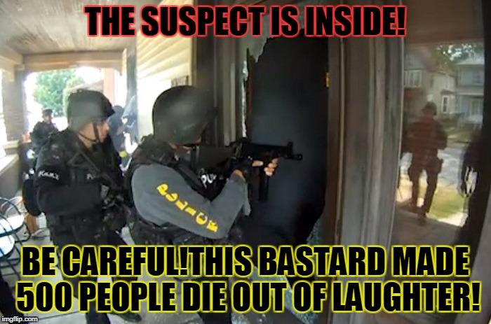 THE SUSPECT IS INSIDE! BE CAREFUL!THIS BASTARD MADE 500 PEOPLE DIE OUT OF LAUGHTER! | made w/ Imgflip meme maker