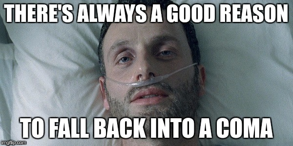 THERE'S ALWAYS A GOOD REASON TO FALL BACK INTO A COMA | made w/ Imgflip meme maker