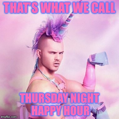 THAT'S WHAT WE CALL THURSDAY NIGHT HAPPY HOUR | made w/ Imgflip meme maker