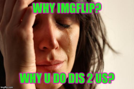 First World Problems Meme | WHY IMGFLIP? WHY U DO DIS 2 US? | image tagged in memes,first world problems | made w/ Imgflip meme maker