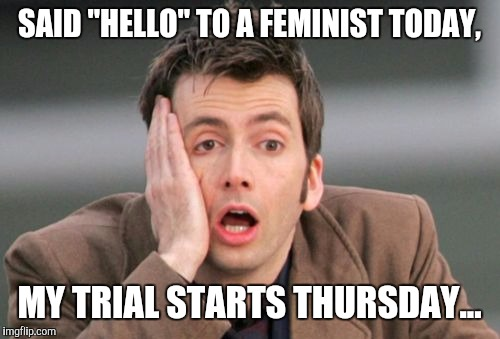 "Don't talk to strangers! | SAID ""HELLO"" TO A FEMINIST TODAY, MY TRIAL STARTS THURSDAY... 