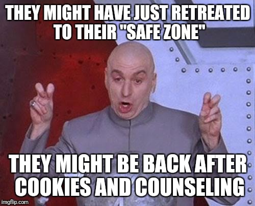 "Dr Evil Laser Meme | THEY MIGHT HAVE JUST RETREATED TO THEIR ""SAFE ZONE"" THEY MIGHT BE BACK AFTER COOKIES AND COUNSELING 