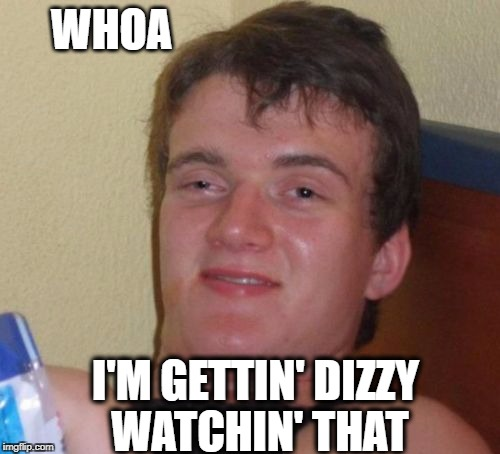 10 Guy Meme | WHOA I'M GETTIN' DIZZY WATCHIN' THAT | image tagged in memes,10 guy | made w/ Imgflip meme maker
