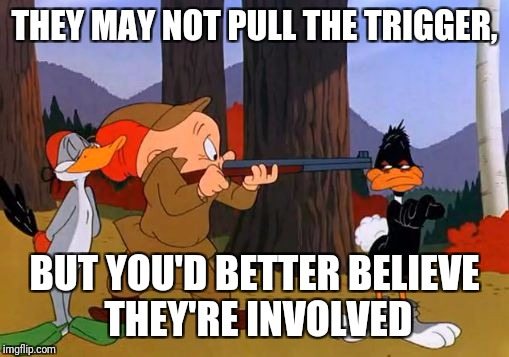 THEY MAY NOT PULL THE TRIGGER, BUT YOU'D BETTER BELIEVE THEY'RE INVOLVED | made w/ Imgflip meme maker