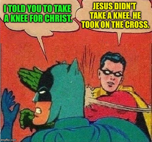 Jesus didn't take a knee | I TOLD YOU TO TAKE A KNEE FOR CHRIST. JESUS DIDN'T TAKE A KNEE. HE TOOK ON THE CROSS. | image tagged in robin slapping batman double bubble,jesus christ,did not take a knee,jesus on the cross,religious freedom,rise | made w/ Imgflip meme maker