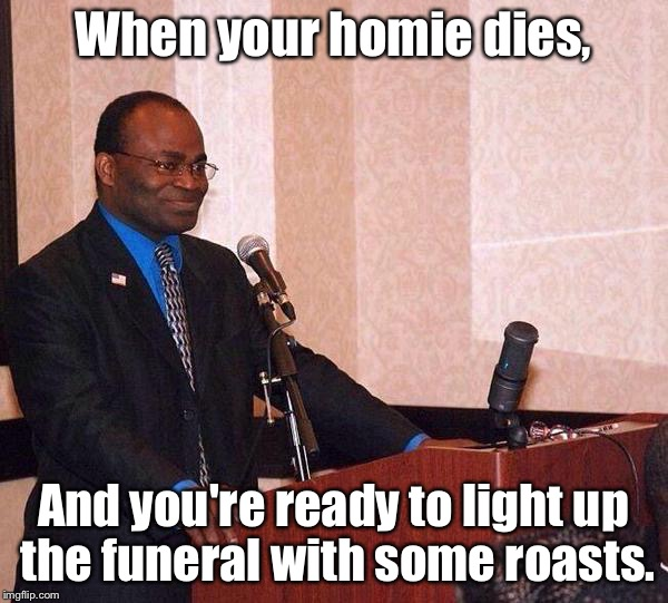 Homie Roasts | When your homie dies, And you're ready to light up the funeral with some roasts. | image tagged in martin baker on podium,funny memes,funeral,roast,comedic legend,memes | made w/ Imgflip meme maker