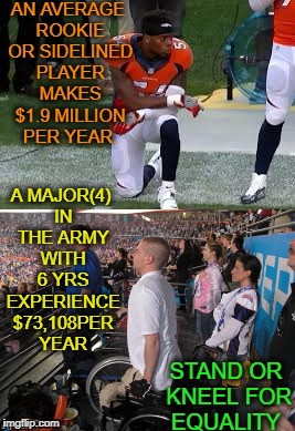 while watching todays game, protest for equality in america  |  AN AVERAGE ROOKIE OR SIDELINED PLAYER MAKES $1.9 MILLION PER YEAR. A MAJOR(4) IN THE ARMY WITH 6 YRS EXPERIENCE $73,108PER YEAR; STAND OR KNEEL FOR EQUALITY | image tagged in national anthem,memes,protests,nfl memes,equality | made w/ Imgflip meme maker