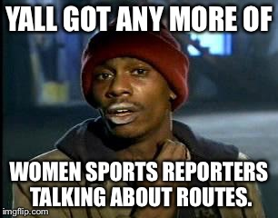 Cam Newton looking for female sports reporters talking about routes | YALL GOT ANY MORE OF WOMEN SPORTS REPORTERS TALKING ABOUT ROUTES. | image tagged in memes,yall got any more of,cam newton,female logic,nfl memes,routes | made w/ Imgflip meme maker