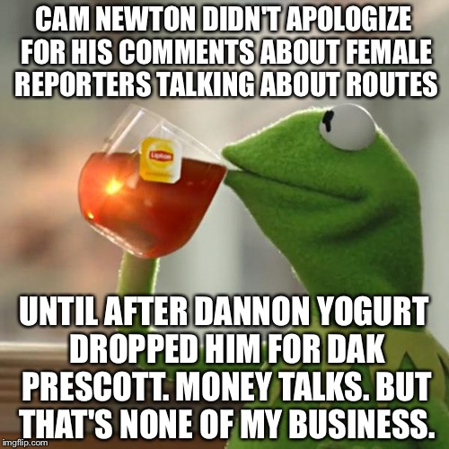 Cam Newton dropped by Dannon yogurt | CAM NEWTON DIDN'T APOLOGIZE FOR HIS COMMENTS ABOUT FEMALE REPORTERS TALKING ABOUT ROUTES UNTIL AFTER DANNON YOGURT DROPPED HIM FOR DAK PRESC | image tagged in memes,but thats none of my business,kermit the frog,cam newton,yogurt,nfl memes | made w/ Imgflip meme maker