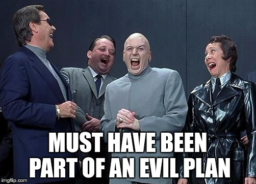 evil laughing group | MUST HAVE BEEN PART OF AN EVIL PLAN | image tagged in evil laughing group | made w/ Imgflip meme maker