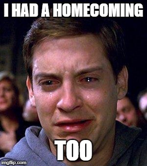 PETER PARKER CRY | I HAD A HOMECOMING TOO | image tagged in peter parker cry | made w/ Imgflip meme maker