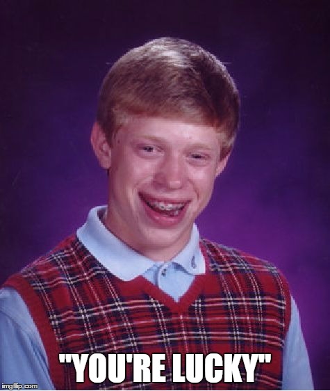 "Bad Luck Brian Meme | ""YOU'RE LUCKY"" 