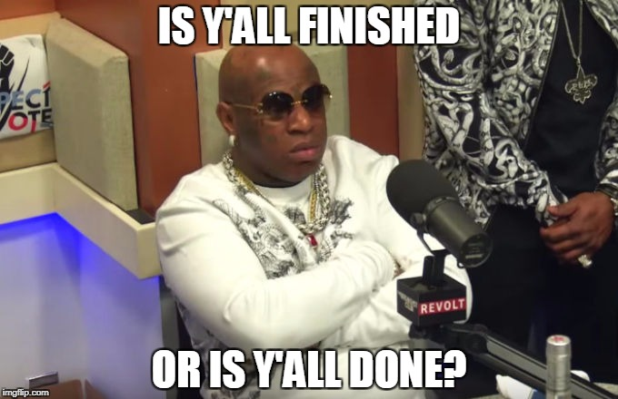 IS Y'ALL FINISHED OR IS Y'ALL DONE? | image tagged in birdman sandusky breakfast club | made w/ Imgflip meme maker