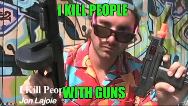 I KILL PEOPLE WITH GUNS | made w/ Imgflip meme maker