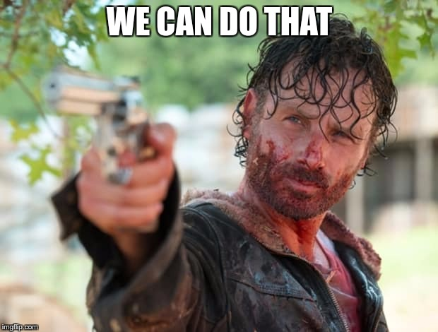 The Walking Dead Gun | WE CAN DO THAT | image tagged in the walking dead gun | made w/ Imgflip meme maker