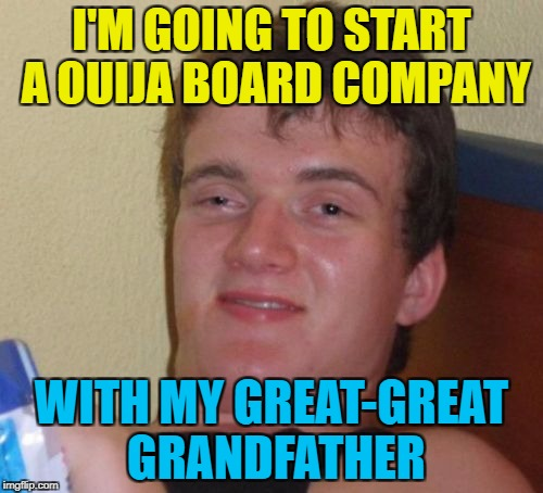 If you think it's a good idea - knock once... :) | I'M GOING TO START A OUIJA BOARD COMPANY WITH MY GREAT-GREAT GRANDFATHER | image tagged in memes,10 guy,ouija board,business,relatives,paranormal | made w/ Imgflip meme maker