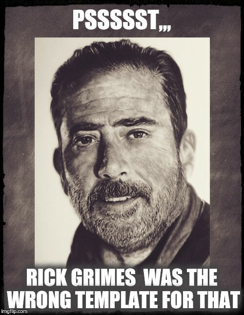 Negan sez,,,  | PSSSSST,,, RICK GRIMES  WAS THE WRONG TEMPLATE FOR THAT | image tagged in negan sez | made w/ Imgflip meme maker