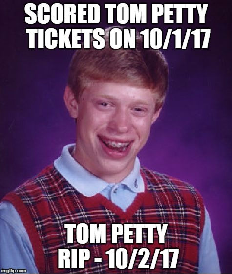 Even The Losers Get Lucky Sometimes...Except This Loser | SCORED TOM PETTY TICKETS ON 10/1/17 TOM PETTY RIP - 10/2/17 | image tagged in memes,bad luck brian | made w/ Imgflip meme maker