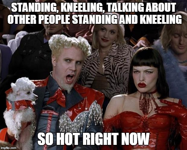 Mugatu So Hot Right Now Meme | STANDING, KNEELING, TALKING ABOUT OTHER PEOPLE STANDING AND KNEELING SO HOT RIGHT NOW | image tagged in memes,mugatu so hot right now | made w/ Imgflip meme maker