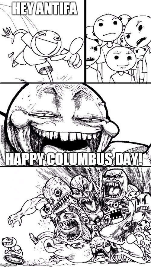 Columbus Day: AKA, Piss Off A Leftist Day | HEY ANTIFA HAPPY COLUMBUS DAY! | image tagged in memes,hey internet | made w/ Imgflip meme maker