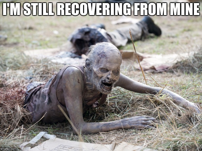The Walking Dead Crawling Zombie | I'M STILL RECOVERING FROM MINE | image tagged in the walking dead crawling zombie | made w/ Imgflip meme maker
