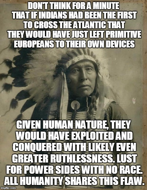 What Binds Us Together Is Sad Indeed | DON'T THINK FOR A MINUTE THAT IF INDIANS HAD BEEN THE FIRST TO CROSS THE ATLANTIC THAT THEY WOULD HAVE JUST LEFT PRIMITIVE EUROPEANS TO THEI | image tagged in indian illegal immigration,memes,columbus day | made w/ Imgflip meme maker
