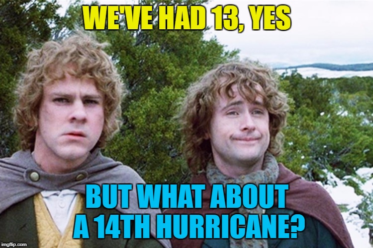 Brace yourselves - Hurricane Nate is coming... | WE'VE HAD 13, YES BUT WHAT ABOUT A 14TH HURRICANE? | image tagged in hobbits,memes,hurricanes,weather,films,lord of the rings | made w/ Imgflip meme maker
