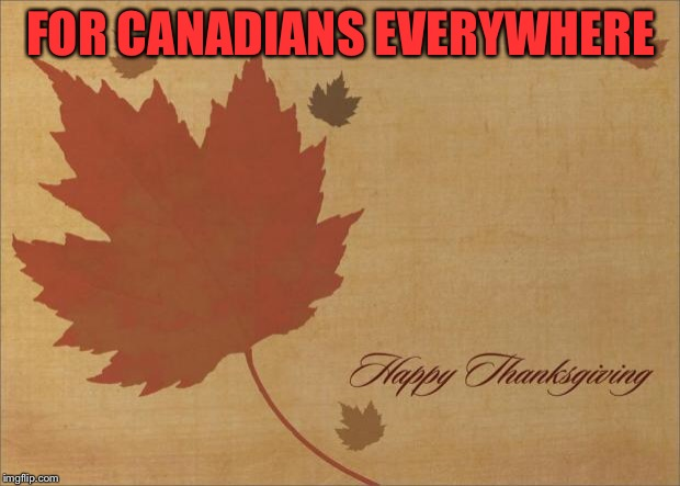 Happy Thanksgiving | FOR CANADIANS EVERYWHERE | image tagged in happy thanksgiving | made w/ Imgflip meme maker