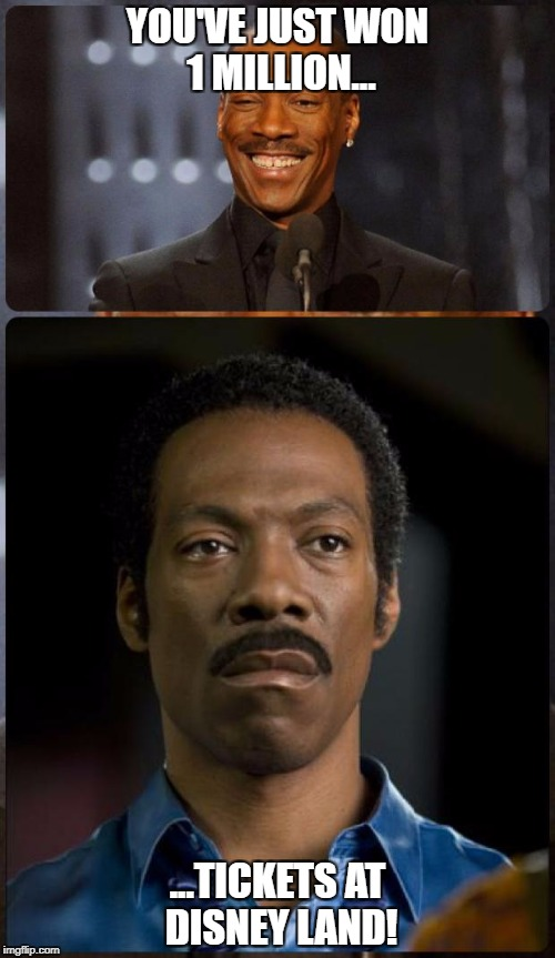 EDDIE MURPHY HAPPY MAD | YOU'VE JUST WON 1 MILLION... ...TICKETS AT DISNEY LAND! | image tagged in eddie murphy happy mad | made w/ Imgflip meme maker