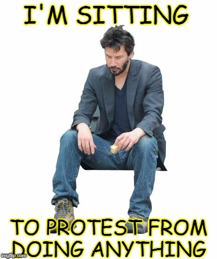 I'M SITTING TO PROTEST FROM DOING ANYTHING | made w/ Imgflip meme maker