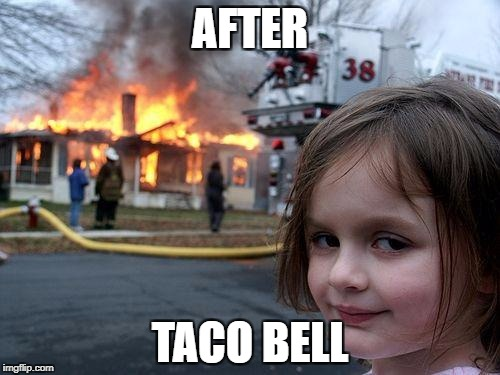 Taco Bell | AFTER TACO BELL | image tagged in memes,disaster girl,taco bell,funny | made w/ Imgflip meme maker