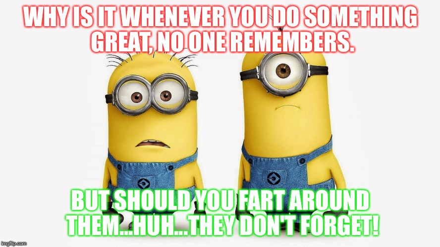 WHY IS IT WHENEVER YOU DO SOMETHING GREAT, NO ONE REMEMBERS. BUT SHOULD YOU FART AROUND THEM...HUH...THEY DON'T FORGET! | image tagged in sad minions | made w/ Imgflip meme maker