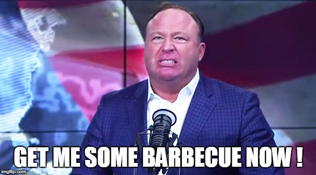 GET ME SOME BARBECUE NOW ! | image tagged in alex jones | made w/ Imgflip meme maker