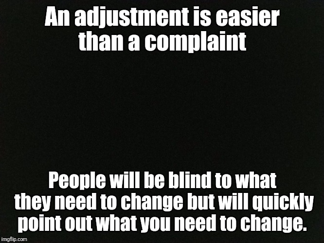 Adjust  | An adjustment is easier than a complaint People will be blind to what they need to change but will quickly point out what you need to change | image tagged in memes,life,acceptance,change | made w/ Imgflip meme maker