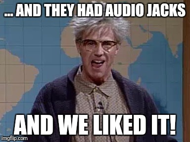 ... AND THEY HAD AUDIO JACKS AND WE LIKED IT! | made w/ Imgflip meme maker