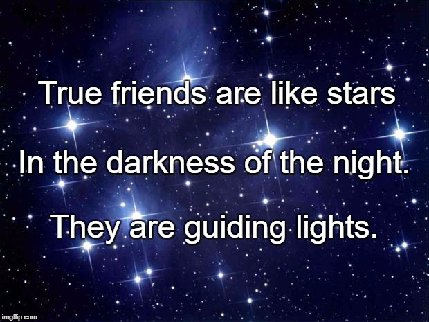 stars | True friends are like stars They are guiding lights. In the darkness of the night. | image tagged in stars | made w/ Imgflip meme maker