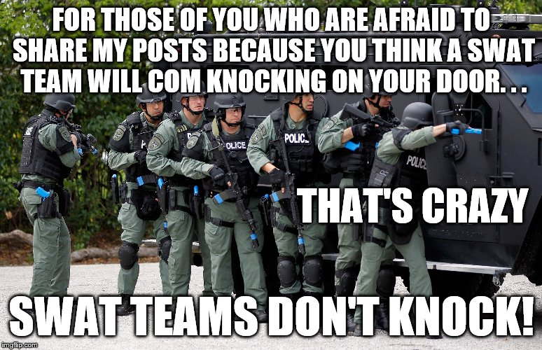 swat  | FOR THOSE OF YOU WHO ARE AFRAID TO SHARE MY POSTS BECAUSE YOU THINK A SWAT TEAM WILL COM KNOCKING ON YOUR DOOR. . . SWAT TEAMS DON'T KNOCK!  | image tagged in swat,police state,big br,surveillance,privacy | made w/ Imgflip meme maker