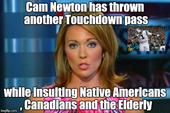 Halftime announcement from ESPN (sponsored by Dannon Yogurt) | Cam Newton has thrown another Touchdown pass while insulting Native Americans , Canadians and the Elderly | image tagged in real news network,thug life,arrogant rich man | made w/ Imgflip meme maker