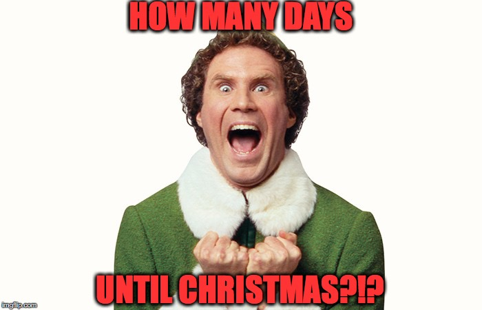 Buddy the elf excited | HOW MANY DAYS UNTIL CHRISTMAS?!? | image tagged in buddy the elf excited | made w/ Imgflip meme maker