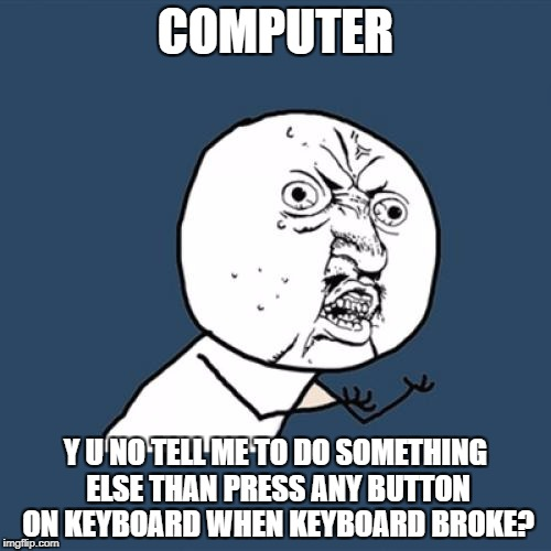 Y U No Meme | COMPUTER Y U NO TELL ME TO DO SOMETHING ELSE THAN PRESS ANY BUTTON ON KEYBOARD WHEN KEYBOARD BROKE? | image tagged in memes,y u no | made w/ Imgflip meme maker