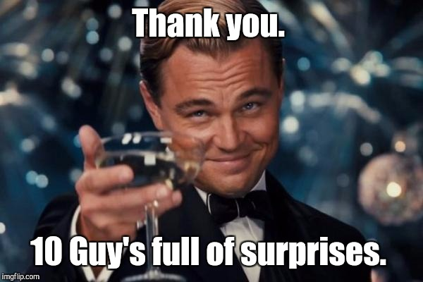 Leonardo Dicaprio Cheers Meme | Thank you. 10 Guy's full of surprises. | image tagged in memes,leonardo dicaprio cheers | made w/ Imgflip meme maker