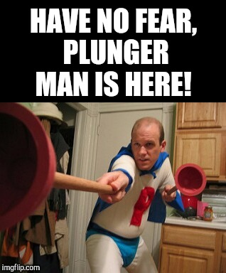 When things really turn to crap, call Plunger Man!  | HAVE NO FEAR, PLUNGER MAN IS HERE! | image tagged in plunger man,super hero,comics/cartoons,jbmemegeek | made w/ Imgflip meme maker