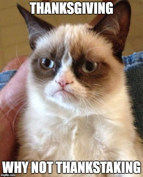 Grumpy Cat Meme | THANKSGIVING WHY NOT THANKSTAKING | image tagged in memes,grumpy cat | made w/ Imgflip meme maker
